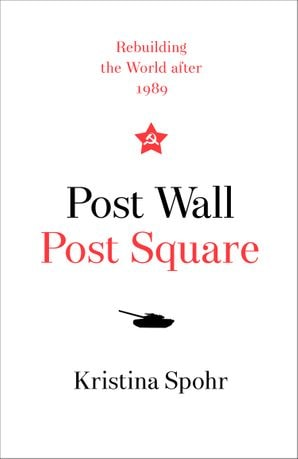 Post Wall, Post Square: Rebuilding the World After 1989 by Kristina Spohr